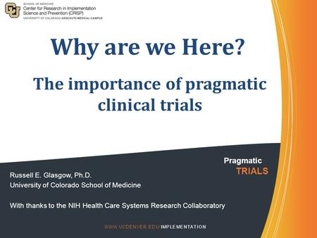 Why are we Here? Russell E. Glasgow, Ph.D. University of Colorado School of Medicine With thanks to the NIH Health Care Systems Research Collaboratory.