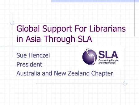 Global Support For Librarians in Asia Through SLA Sue Henczel President Australia and New Zealand Chapter.