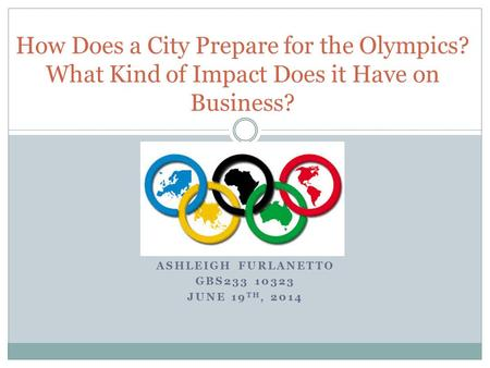 ASHLEIGH FURLANETTO GBS233 10323 JUNE 19 TH, 2014 How Does a City Prepare for the Olympics? What Kind of Impact Does it Have on Business?