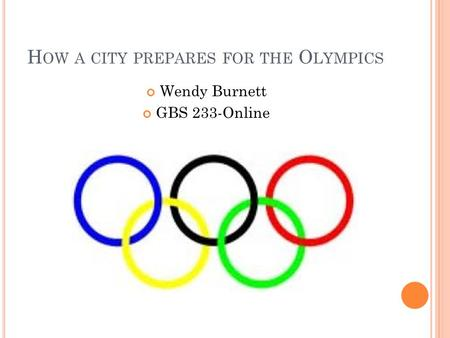 H OW A CITY PREPARES FOR THE O LYMPICS Wendy Burnett GBS 233-Online.