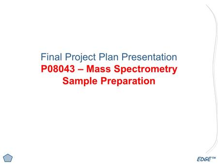 EDGE™ Final Project Plan Presentation P08043 – Mass Spectrometry Sample Preparation.