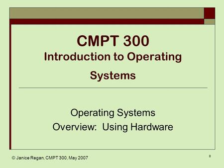 © Janice Regan, CMPT 300, May 2007 0 CMPT 300 Introduction to Operating Systems Operating Systems Overview: Using Hardware.
