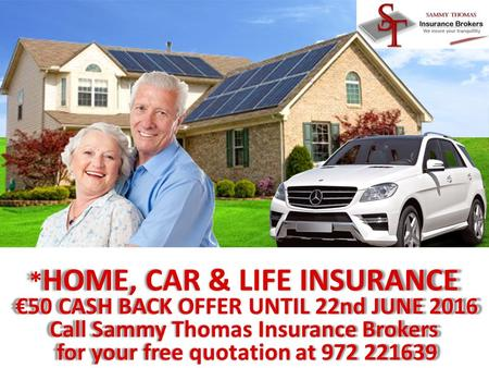 1 * HOME, CAR & LIFE INSURANCE €50 CASH BACK OFFER UNTIL 22nd JUNE 2016 €50 CASH BACK OFFER UNTIL 22nd JUNE 2016 Call Sammy Thomas Insurance Brokers for.