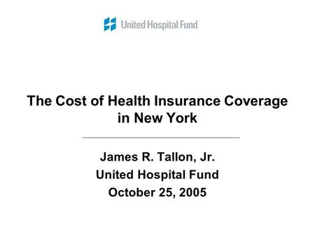 The Cost of Health Insurance Coverage in New York James R. Tallon, Jr. United Hospital Fund October 25, 2005.