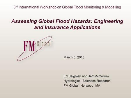3 rd International Workshop on Global Flood Monitoring & Modelling Assessing Global Flood Hazards: Engineering and Insurance Applications March 6, 2013.