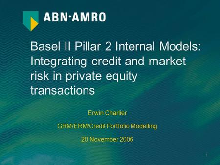 1 Basel II Pillar 2 Internal Models: Integrating credit and market risk in private equity transactions Erwin Charlier GRM/ERM/Credit Portfolio Modelling.
