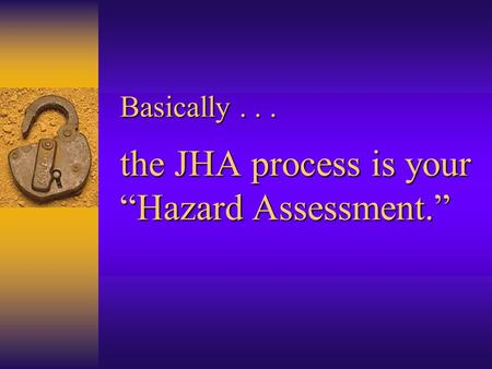 "Basically... the JHA process is your ""Hazard Assessment."""