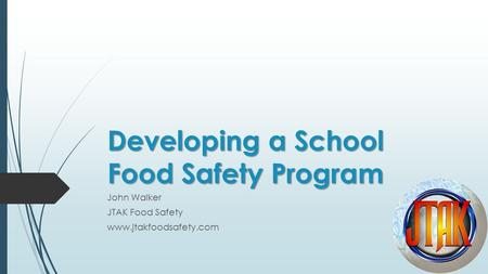 Developing a School Food Safety Program John Walker JTAK Food Safety www.jtakfoodsafety.com.