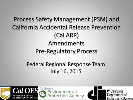 Process Safety Management (PSM) and California Accidental Release Prevention (Cal ARP) Amendments Pre-Regulatory Process Federal Regional Response Team.