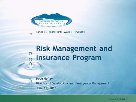 Www.emwd.org 1 EASTERN MUNICIPAL WATER DISTRICT Risk Management and Insurance Program Doug Hefley Director of Safety, Risk and Emergency Management June.