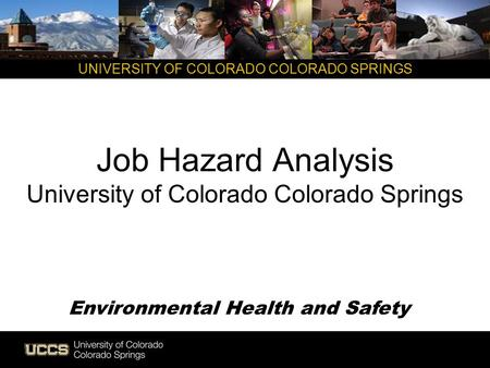 UNIVERSITY OF COLORADO COLORADO SPRINGS Job Hazard Analysis University of Colorado Colorado Springs Environmental Health and Safety.