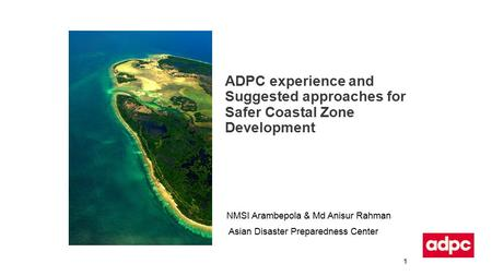 ADPC experience and Suggested approaches for Safer Coastal Zone Development NMSI Arambepola & Md Anisur Rahman Asian Disaster Preparedness Center 1.