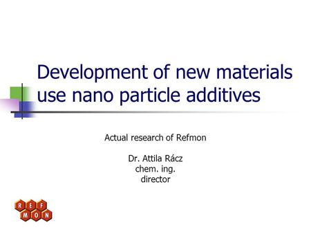 Development of new materials use nano particle additives Actual research of Refmon Dr. Attila Rácz chem. ing. director.