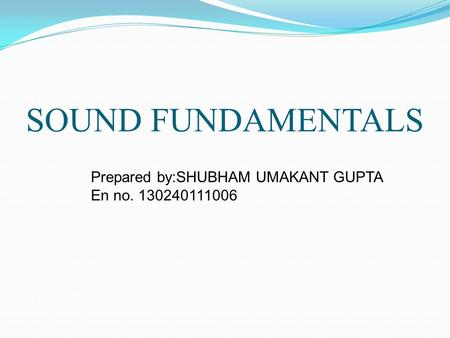 SOUND FUNDAMENTALS Prepared by:SHUBHAM UMAKANT GUPTA En no. 130240111006.