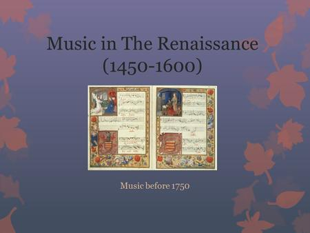 Music in The Renaissance (1450-1600) Music before 1750.