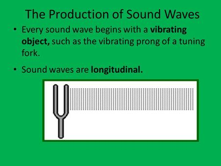 The Production of Sound Waves Every sound wave begins with a vibrating object, such as the vibrating prong of a tuning fork. Sound waves are longitudinal.