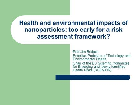 Health and environmental impacts of nanoparticles: too early for a risk assessment framework? Prof Jim Bridges Emeritus Professor of Toxicology and Environmental.