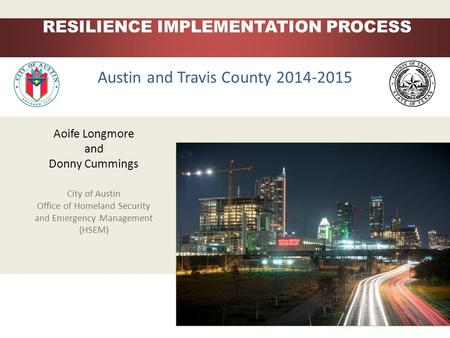 Aoife Longmore and Donny Cummings City of Austin Office of Homeland Security and Emergency Management (HSEM) Austin RESILIENCE IMPLEMENTATION PROCESS Austin.