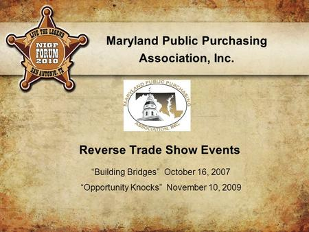 "Resents p Reverse Trade Show Events Maryland Public Purchasing Association, Inc. ""Building Bridges"" October 16, 2007 ""Opportunity Knocks"" November 10,"