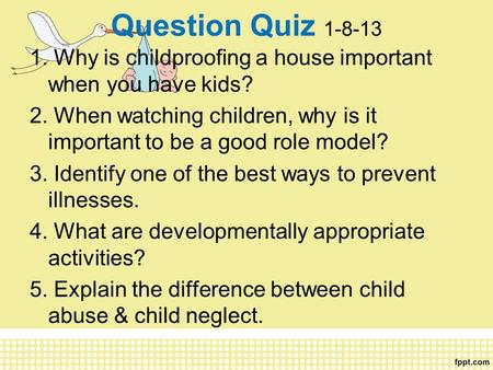Question Quiz 1-8-13 1. Why is childproofing a house important when you have kids? 2. When watching children, why is it important to be a good role model?