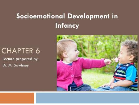 CHAPTER 6 Socioemotional Development in Infancy Lecture prepared by: Dr. M. Sawhney.