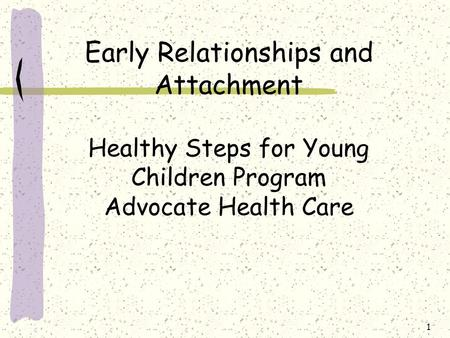 1 Early Relationships and Attachment Healthy Steps for Young Children Program Advocate Health Care.