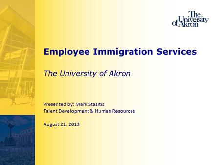Employee Immigration Services The University of Akron Presented by: Mark Stasitis Talent Development & Human Resources August 21, 2013.