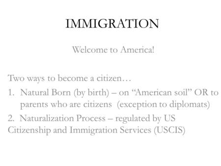 "IMMIGRATION Welcome to America! Two ways to become a citizen… 1.Natural Born (by birth) – on ""American soil"" OR to parents who are citizens (exception."
