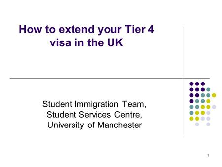 1 How to extend your Tier 4 visa in the UK Student Immigration Team, Student Services Centre, University of Manchester.