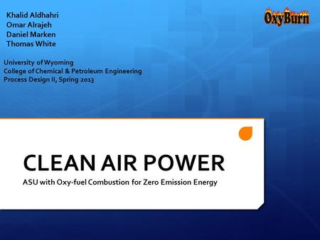 Khalid Aldhahri Omar Alrajeh Daniel Marken Thomas White CLEAN AIR POWER ASU with Oxy-fuel Combustion for Zero Emission Energy University of Wyoming College.