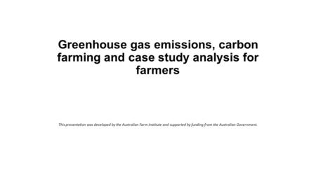 Greenhouse gas emissions, carbon farming and case study analysis for farmers This presentation was developed by the Australian Farm Institute and supported.