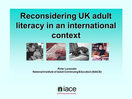Reconsidering UK adult literacy in an international context Peter Lavender National Institute of Adult Continuing Education (NIACE)