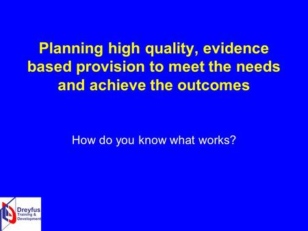 Planning high quality, evidence based provision to meet the needs and achieve the outcomes How do you know what works?