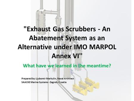 Exhaust Gas Scrubbers - An Abatement System as an Alternative under IMO MARPOL Annex VI'' What have we learned in the meantime? Prepared by: Ljubomir.