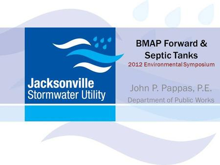 BMAP Forward & Septic Tanks 2012 Environmental Symposium John P. Pappas, P.E. Department of Public Works.
