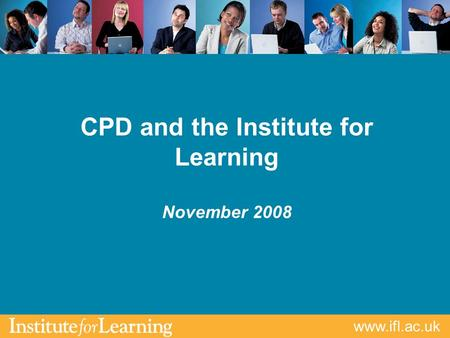 Www.ifl.ac.uk CPD and the Institute for Learning November 2008.