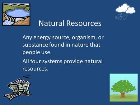 Natural Resources Any energy source, organism, or substance found in nature that people use. All four systems provide natural resources.
