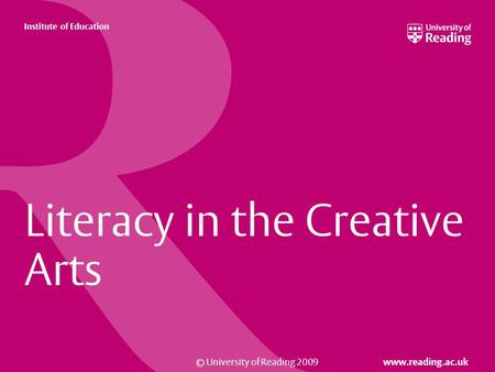 © University of Reading 2009 www.reading.ac.uk Institute of Education Literacy in the Creative Arts.