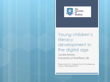 Young children's literacy development in the digital age Jackie Marsh, University of Sheffield, UK Presentation for 'Literacy for All' Conference, Cyprus,