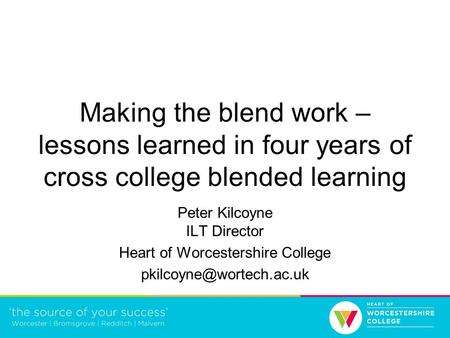 Making the blend work – lessons learned in four years of cross college blended learning Peter Kilcoyne ILT Director Heart of Worcestershire College