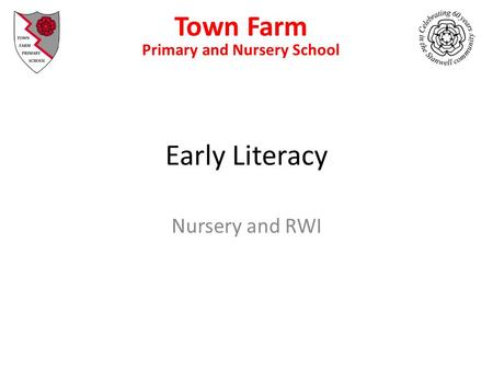 Early Literacy Nursery and RWI Town Farm Primary and Nursery School Primary School and Nursery.