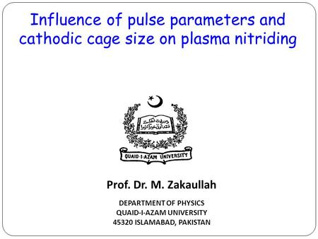 Influence of pulse parameters and cathodic cage size on plasma nitriding DEPARTMENT OF PHYSICS QUAID-I-AZAM UNIVERSITY 45320 ISLAMABAD, PAKISTAN Prof.