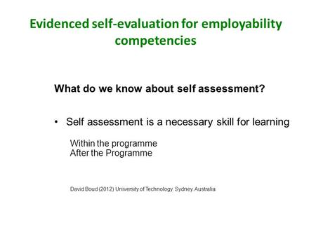 Evidenced self-evaluation for employability competencies What do we know about self assessment? Self assessment is a necessary skill for learning Within.