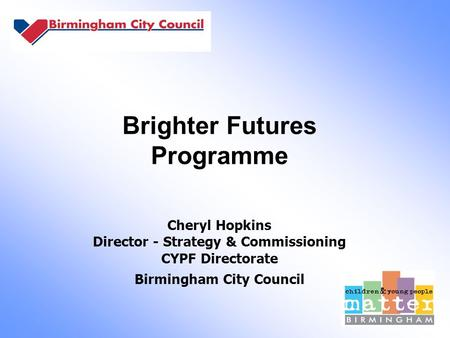 Brighter Futures Programme Cheryl Hopkins Director - Strategy & Commissioning CYPF Directorate Birmingham City Council.