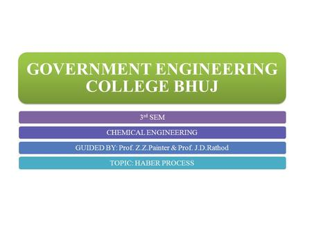 GOVERNMENT ENGINEERING COLLEGE BHUJ 3 rd SEMCHEMICAL ENGINEERINGGUIDED BY: Prof. Z.Z.Painter & Prof. J.D.RathodTOPIC: HABER PROCESS.