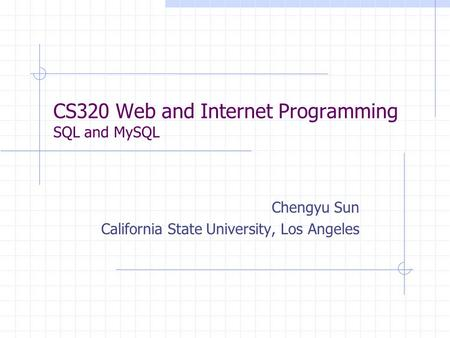 CS320 Web and Internet Programming SQL and MySQL Chengyu Sun California State University, Los Angeles.