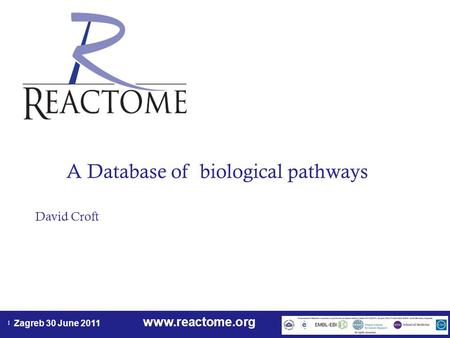 Www.reactome.org Zagreb 30 June 2011 1 A Database of biological pathways David Croft.