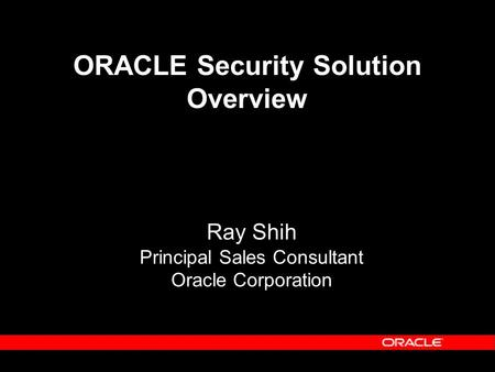 Ray Shih Principal Sales Consultant Oracle Corporation ORACLE Security Solution Overview.