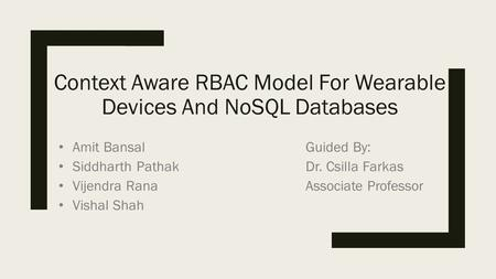 Context Aware RBAC Model For Wearable Devices And NoSQL Databases Amit Bansal Siddharth Pathak Vijendra Rana Vishal Shah Guided By: Dr. Csilla Farkas Associate.