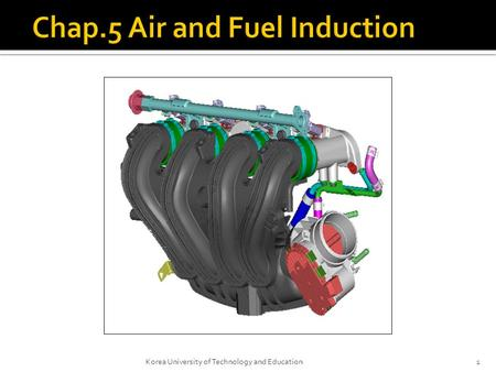 1Korea University of Technology and Education.  Intake manifold  It is a system designed to deliver air to the engine through pipes to each cylinder.